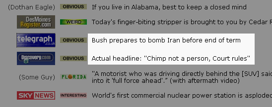 Item 1: Bush prepares to bomb Iran before end of termItem 2: Actual headline: Chimp not a person, Court rules